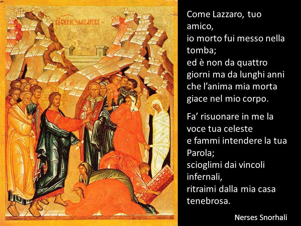 Come Lazzaro, tuo amico, io morto fui messo nella tomba; ed è non da quattro giorni ma da lunghi anni che lanima mia morta giace nel mio corpo. Fa ris