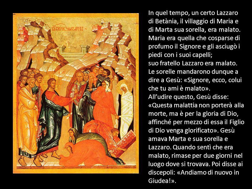 In quel tempo, un certo Lazzaro di Betània, il villaggio di Maria e di Marta sua sorella, era malato. Maria era quella che cosparse di profumo il Sign