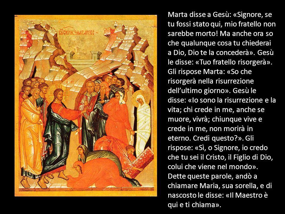 Marta disse a Gesù: «Signore, se tu fossi stato qui, mio fratello non sarebbe morto! Ma anche ora so che qualunque cosa tu chiederai a Dio, Dio te la
