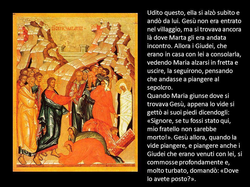 Udito questo, ella si alzò subito e andò da lui. Gesù non era entrato nel villaggio, ma si trovava ancora là dove Marta gli era andata incontro. Allor