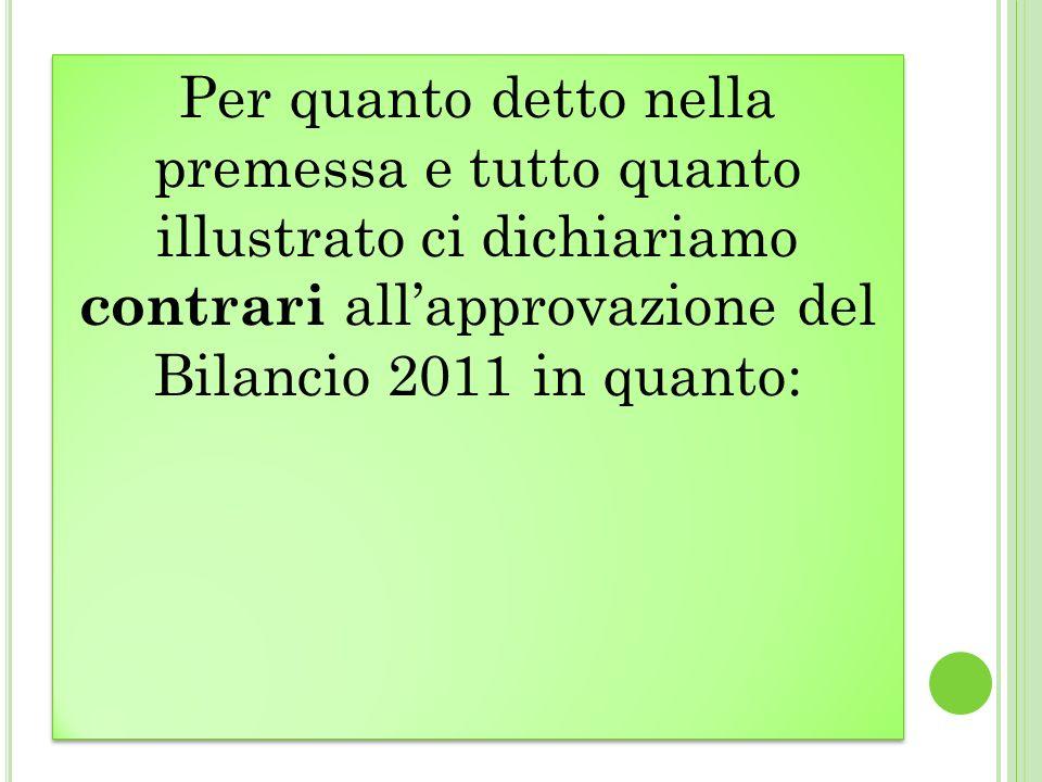 Per quanto detto nella premessa e tutto quanto illustrato ci dichiariamo contrari allapprovazione del Bilancio 2011 in quanto: