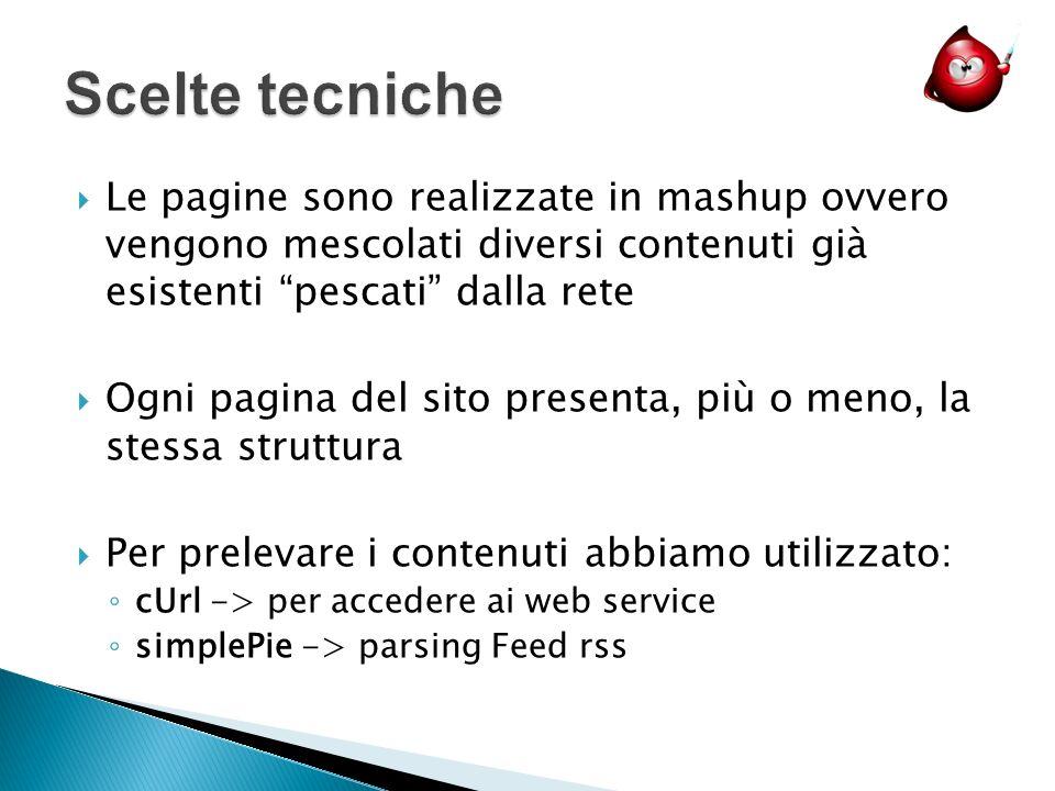 Le pagine sono realizzate in mashup ovvero vengono mescolati diversi contenuti già esistenti pescati dalla rete Ogni pagina del sito presenta, più o meno, la stessa struttura Per prelevare i contenuti abbiamo utilizzato: cUrl -> per accedere ai web service simplePie -> parsing Feed rss