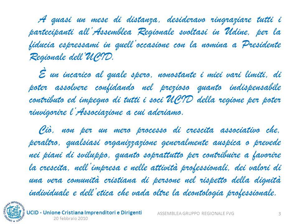 UCID - Unione Cristiana Imprenditori e Dirigenti A quasi un mese di distanza, desideravo ringraziare tutti i partecipanti allAssemblea Regionale svoltasi in Udine, per la fiducia espressami in quelloccasione con la nomina a Presidente Regionale dellUCID.