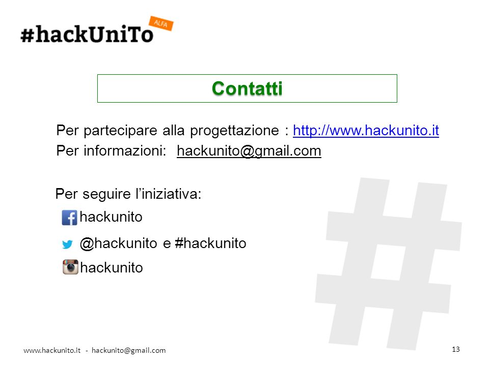 www.hackunito.it - hackunito@gmail.com 13 Contatti Per partecipare alla progettazione : http://www.hackunito.ithttp://www.hackunito.it Per informazioni: hackunito@gmail.com Per seguire liniziativa: hackunito @hackunito e #hackunito