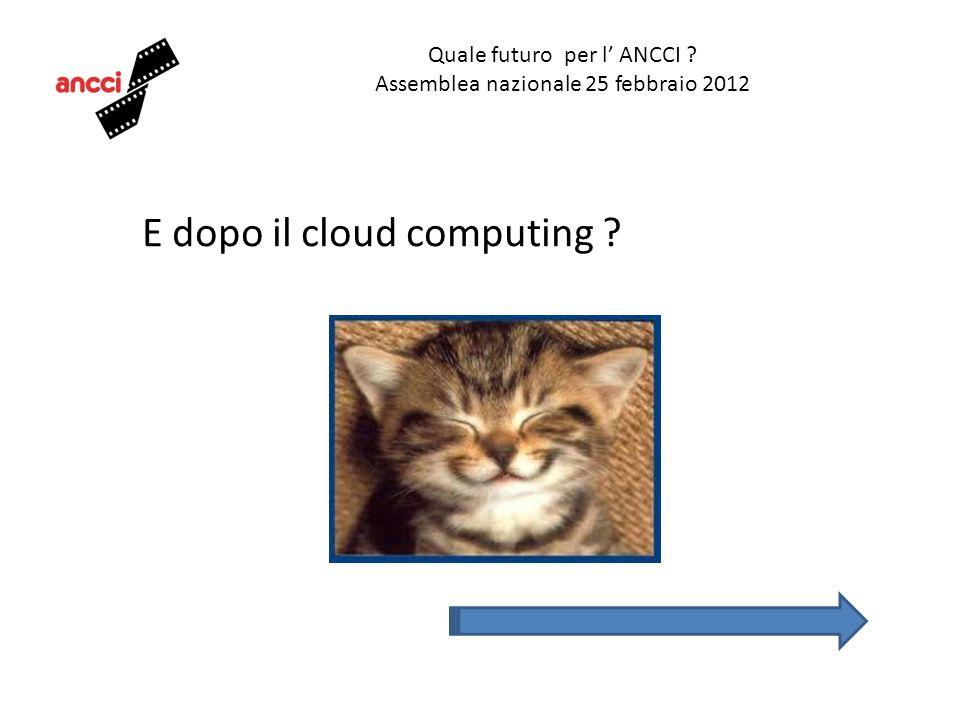 Quale futuro per l ANCCI ? Assemblea nazionale 25 febbraio 2012 E dopo il cloud computing ?