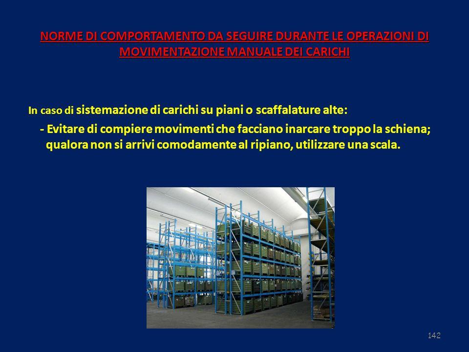 142 NORME DI COMPORTAMENTO DA SEGUIRE DURANTE LE OPERAZIONI DI MOVIMENTAZIONE MANUALE DEI CARICHI In caso di sistemazione di carichi su piani o scaffa