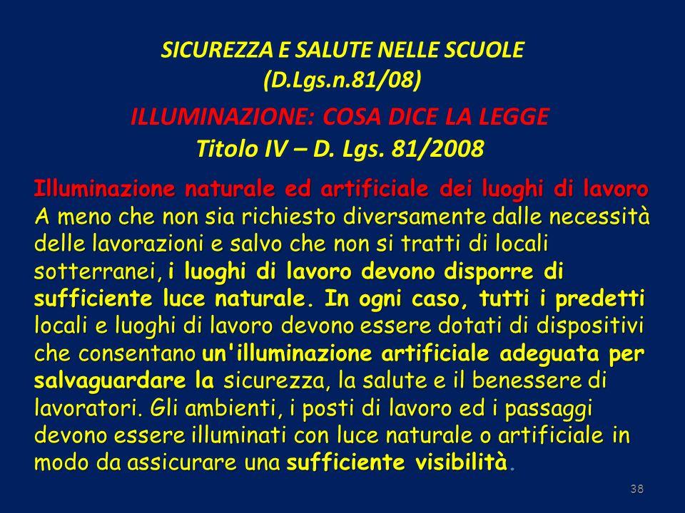 SICUREZZA E SALUTE NELLE SCUOLE (D.Lgs.n.81/08) 38 ILLUMINAZIONE: COSA DICE LA LEGGE Titolo IV – D. Lgs. 81/2008 Illuminazione naturale ed artificiale