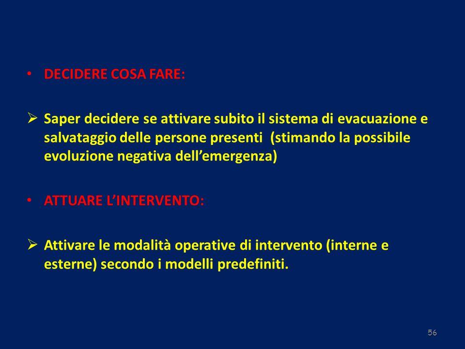 56 DECIDERE COSA FARE: Saper decidere se attivare subito il sistema di evacuazione e salvataggio delle persone presenti (stimando la possibile evoluzi