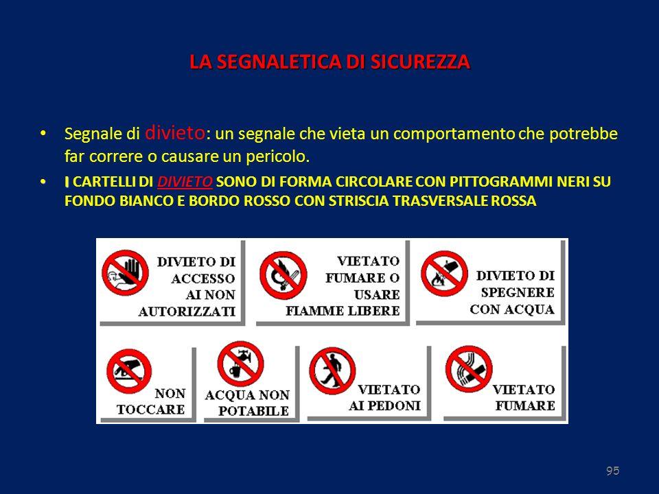 95 LA SEGNALETICA DI SICUREZZA Segnale di divieto : un segnale che vieta un comportamento che potrebbe far correre o causare un pericolo. I I CARTELLI