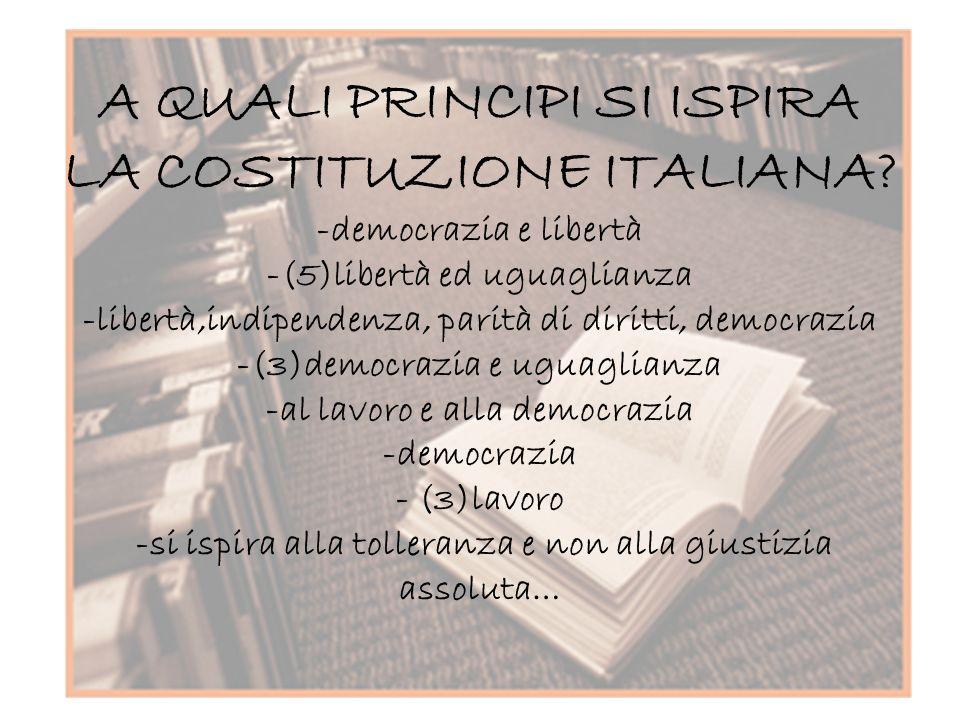 A QUALI PRINCIPI SI ISPIRA LA COSTITUZIONE ITALIANA? -democrazia e libertà -(5)libertà ed uguaglianza -libertà,indipendenza, parità di diritti, democr