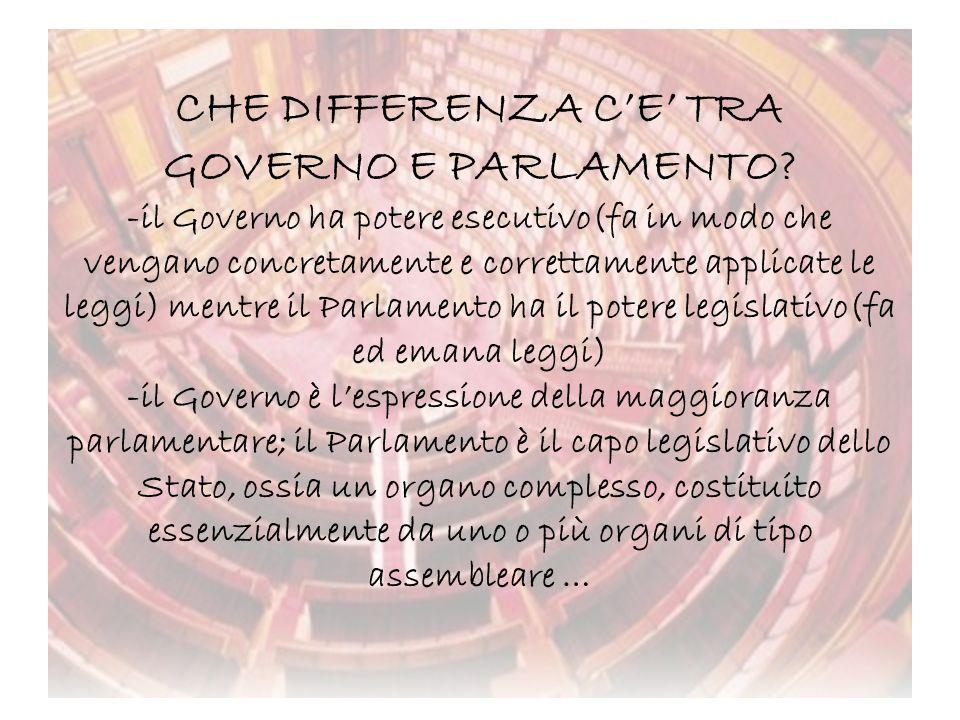 CHE DIFFERENZA CE TRA GOVERNO E PARLAMENTO? -il Governo ha potere esecutivo(fa in modo che vengano concretamente e correttamente applicate le leggi) m