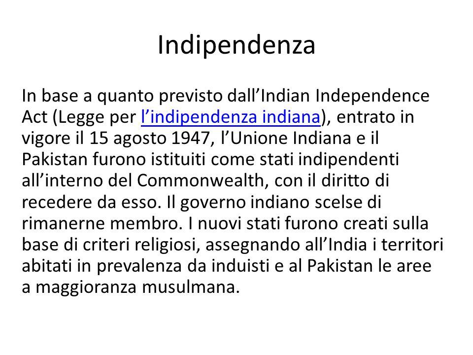 Indipendenza In base a quanto previsto dallIndian Independence Act (Legge per lindipendenza indiana), entrato in vigore il 15 agosto 1947, lUnione Ind