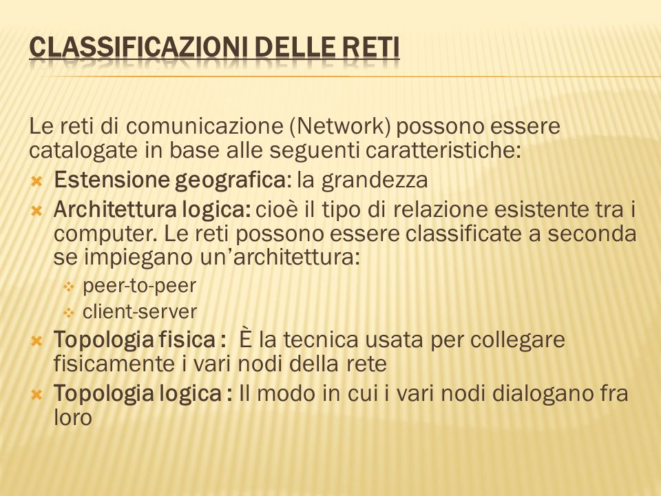 Le reti di comunicazione (Network) possono essere catalogate in base alle seguenti caratteristiche: Estensione geografica: la grandezza Architettura l