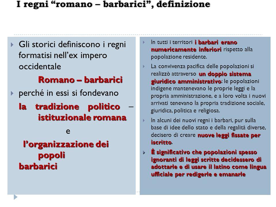 Gli storici definiscono i regni formatisi nellex impero occidentale Romano – barbarici perché in essi si fondevano la tradizione politico istituzional