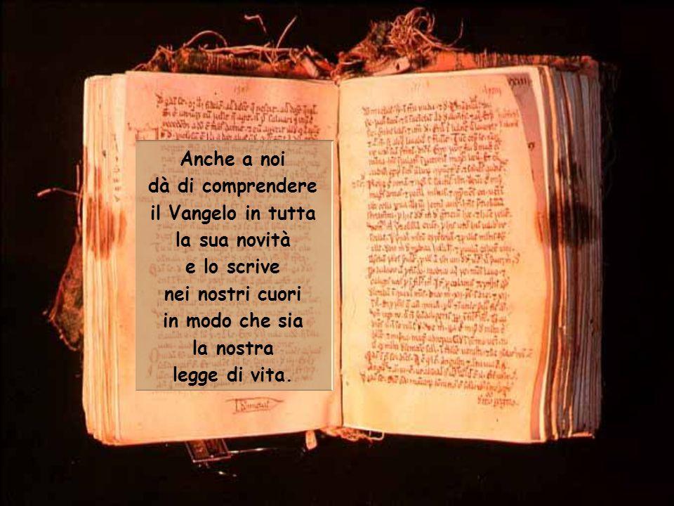 Anche a noi dà di comprendere il Vangelo in tutta la sua novità e lo scrive nei nostri cuori in modo che sia la nostra legge di vita.