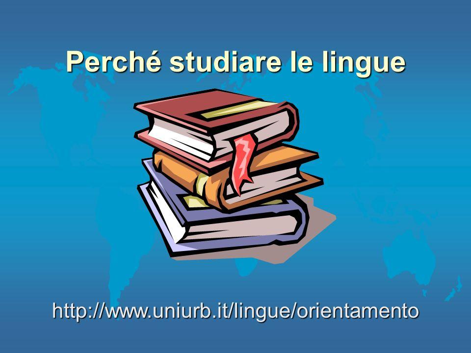 Perché studiare le lingue http://www.uniurb.it/lingue/orientamento