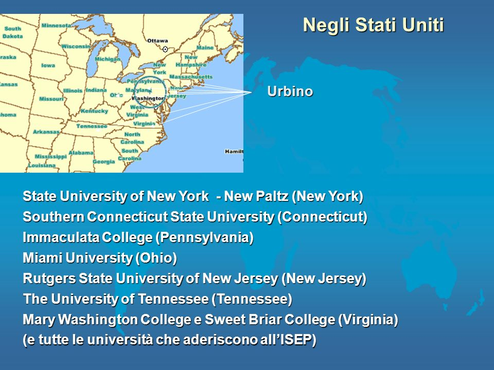 Negli Stati Uniti Urbino State University of New York - New Paltz (New York) Miami University (Ohio) Southern Connecticut State University (Connecticut) Rutgers State University of New Jersey (New Jersey) Immaculata College (Pennsylvania) Mary Washington College e Sweet Briar College (Virginia) The University of Tennessee (Tennessee) (e tutte le università che aderiscono allISEP)