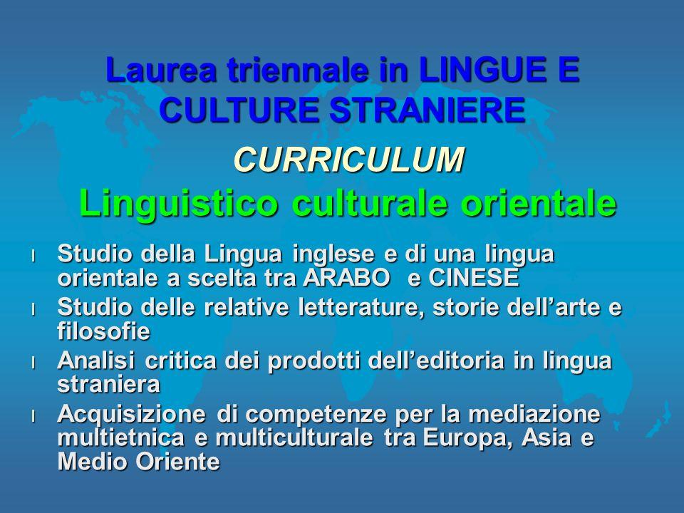 l Studio della Lingua inglese e di una lingua orientale a scelta tra ARABO e CINESE l Studio delle relative letterature, storie dellarte e filosofie l