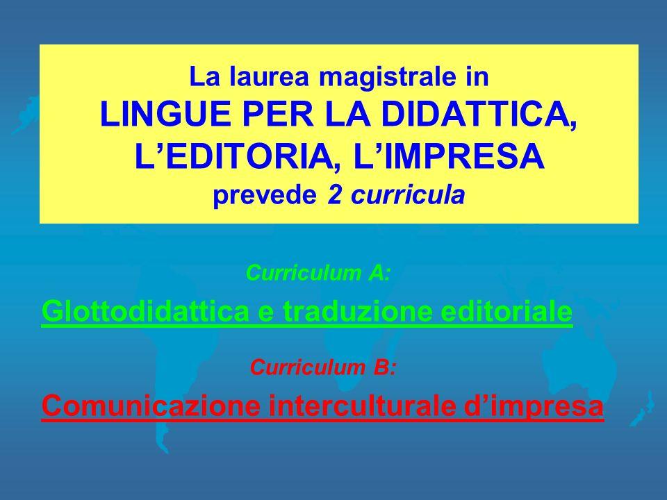 La laurea magistrale in LINGUE PER LA DIDATTICA, LEDITORIA, LIMPRESA prevede 2 curricula Curriculum B: Comunicazione interculturale dimpresa Curriculu