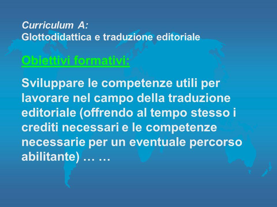 Curriculum A: Glottodidattica e traduzione editoriale Obiettivi formativi: Sviluppare le competenze utili per lavorare nel campo della traduzione edit