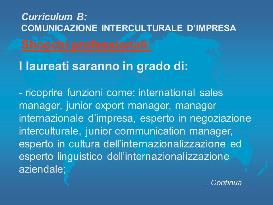 Curriculum B: COMUNICAZIONE INTERCULTURALE DIMPRESA I laureati saranno in grado di: - ricoprire funzioni come: international sales manager, junior exp