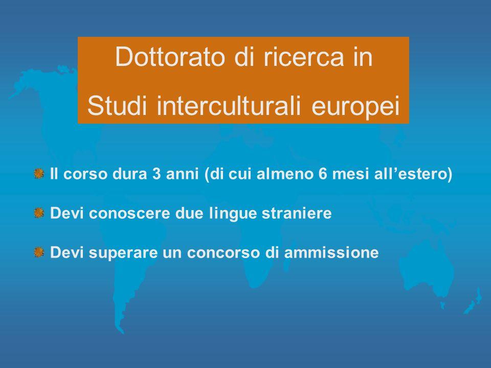 Dottorato di ricerca in Studi interculturali europei Il corso dura 3 anni (di cui almeno 6 mesi allestero) Devi conoscere due lingue straniere Devi su
