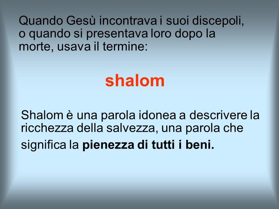 Shalom è una parola idonea a descrivere la ricchezza della salvezza, una parola che significa la pienezza di tutti i beni. Quando Gesù incontrava i su