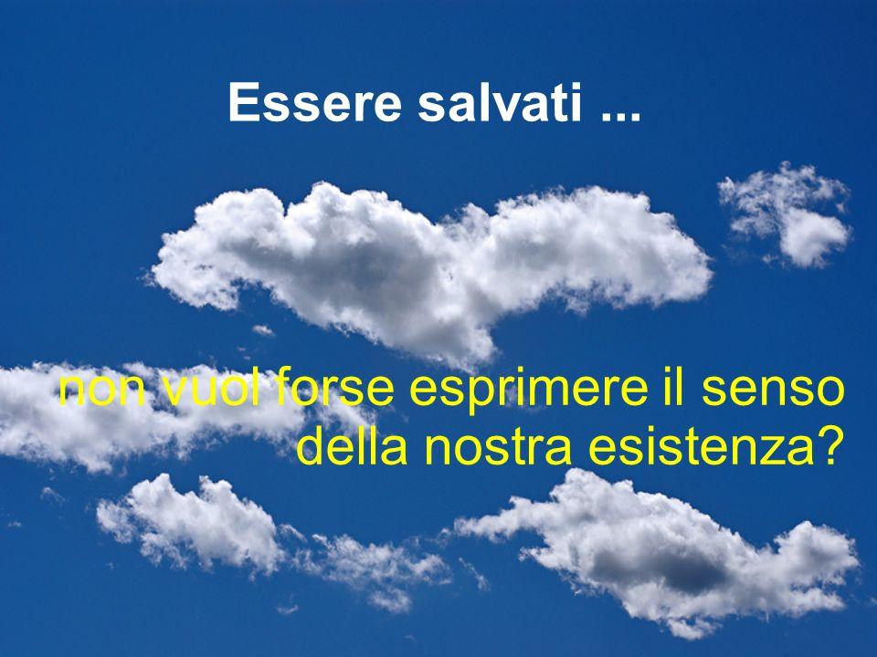non vuol forse esprimere il senso della nostra esistenza? Essere salvati...