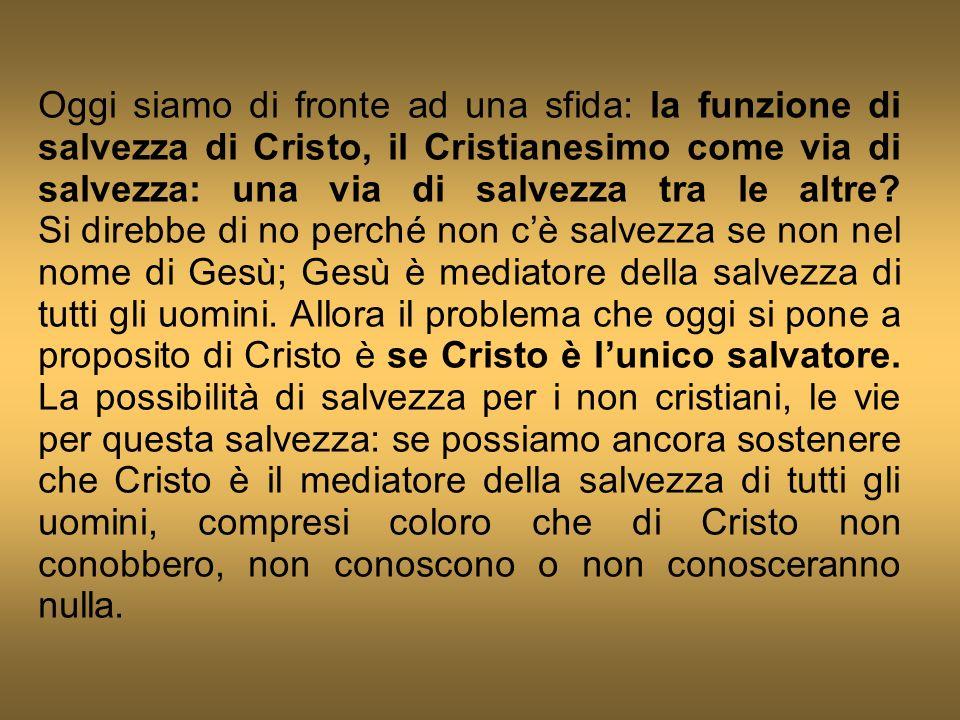 Oggi siamo di fronte ad una sfida: la funzione di salvezza di Cristo, il Cristianesimo come via di salvezza: una via di salvezza tra le altre? Si dire