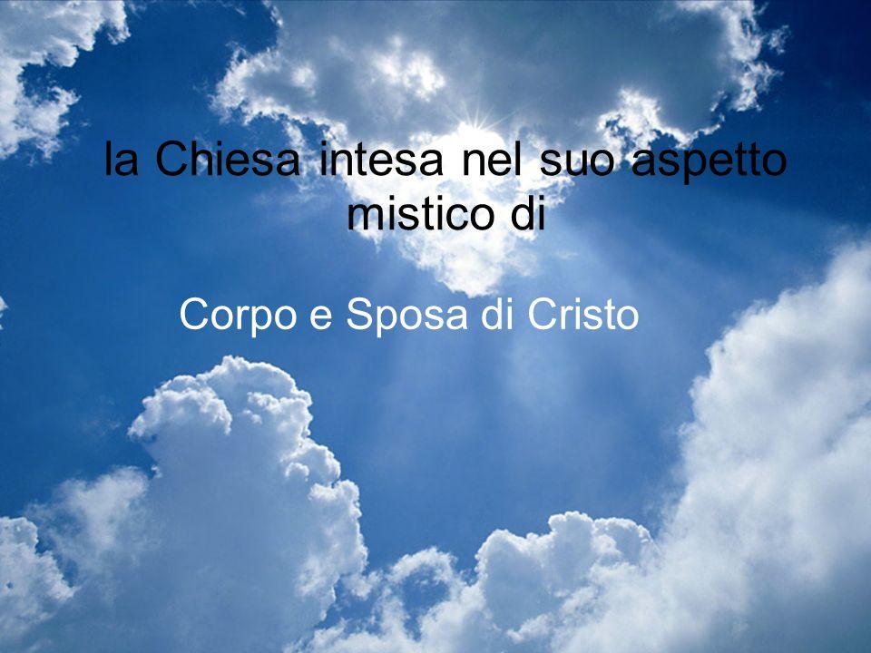 la Chiesa intesa nel suo aspetto mistico di Corpo e Sposa di Cristo