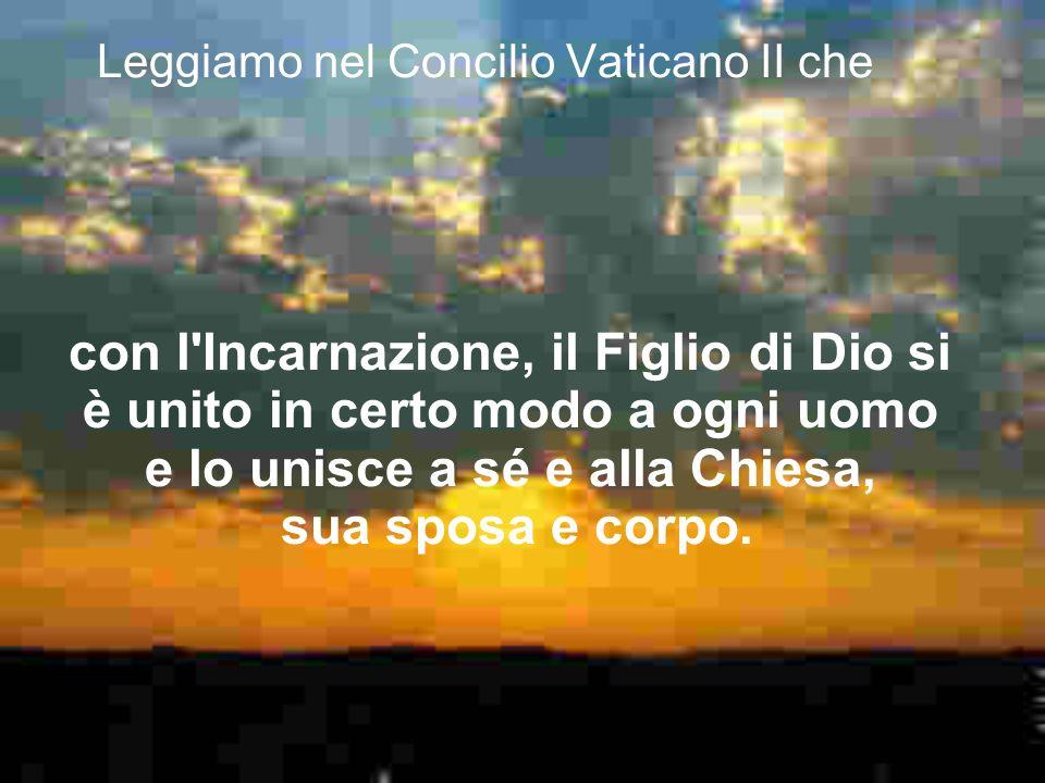 Leggiamo nel Concilio Vaticano II che con l'Incarnazione, il Figlio di Dio si è unito in certo modo a ogni uomo e lo unisce a sé e alla Chiesa, sua sp