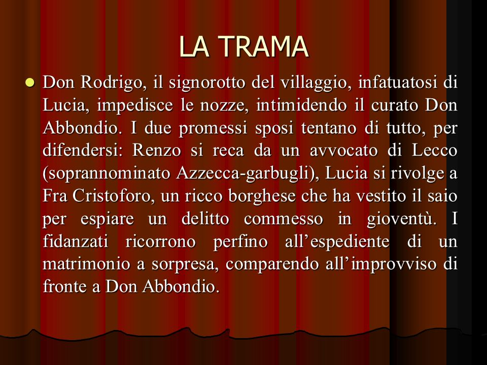 LA TRAMA Don Rodrigo, il signorotto del villaggio, infatuatosi di Lucia, impedisce le nozze, intimidendo il curato Don Abbondio.