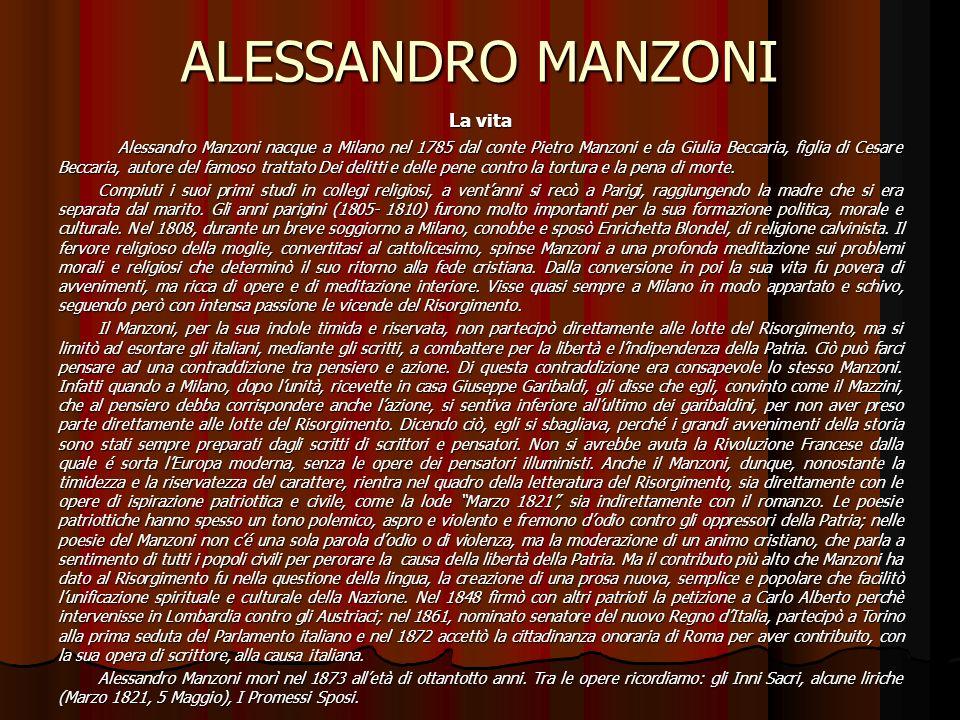 ALESSANDRO MANZONI La vita Alessandro Manzoni nacque a Milano nel 1785 dal conte Pietro Manzoni e da Giulia Beccaria, figlia di Cesare Beccaria, autore del famoso trattato Dei delitti e delle pene contro la tortura e la pena di morte.