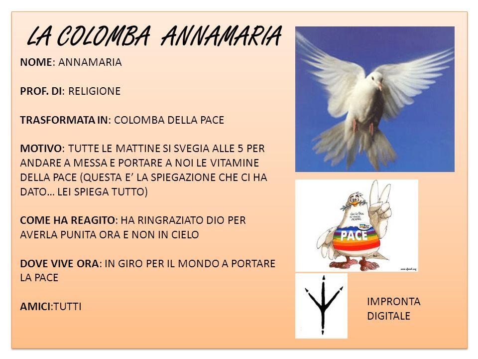 LA COLOMBA ANNAMARIA IMPRONTA DIGITALE NOME: ANNAMARIA PROF. DI: RELIGIONE TRASFORMATA IN: COLOMBA DELLA PACE MOTIVO: TUTTE LE MATTINE SI SVEGIA ALLE