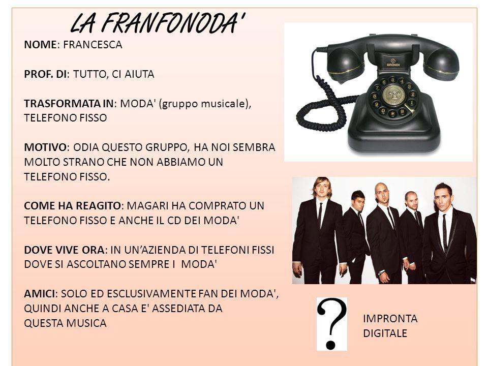 LA FRANFONODA' NOME: FRANCESCA PROF. DI: TUTTO, CI AIUTA TRASFORMATA IN: MODA' (gruppo musicale), TELEFONO FISSO MOTIVO: ODIA QUESTO GRUPPO, HA NOI SE