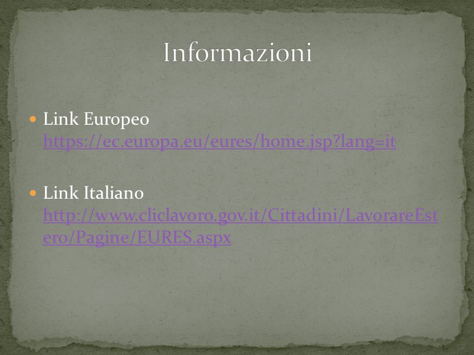 Link Europeo https://ec.europa.eu/eures/home.jsp?lang=it https://ec.europa.eu/eures/home.jsp?lang=it Link Italiano http://www.cliclavoro.gov.it/Cittad