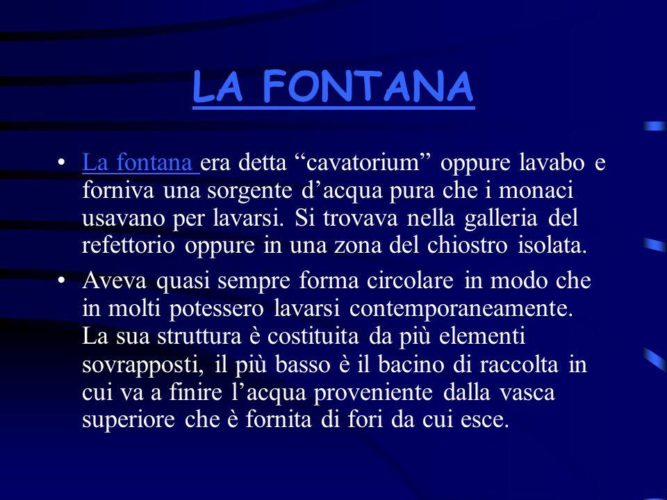 LA FONTANA La fontana era detta cavatorium oppure lavabo e forniva una sorgente dacqua pura che i monaci usavano per lavarsi. Si trovava nella galleri