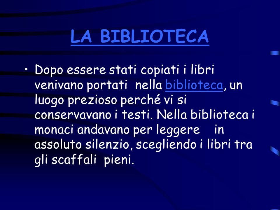 LA BIBLIOTECA Dopo essere stati copiati i libri venivano portati nella biblioteca, un luogo prezioso perché vi si conservavano i testi. Nella bibliote