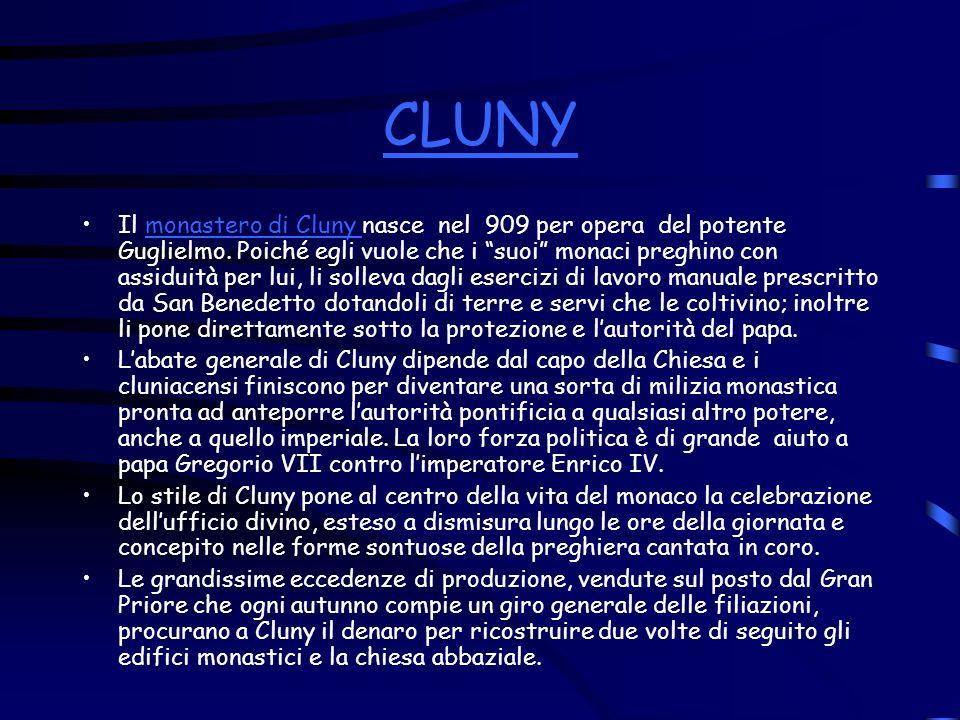 CLUNY Il monastero di Cluny nasce nel 909 per opera del potente Guglielmo. Poiché egli vuole che i suoi monaci preghino con assiduità per lui, li soll
