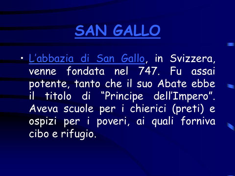 SAN GALLO Labbazia di San Gallo, in Svizzera, venne fondata nel 747. Fu assai potente, tanto che il suo Abate ebbe il titolo di Principe dellImpero. A