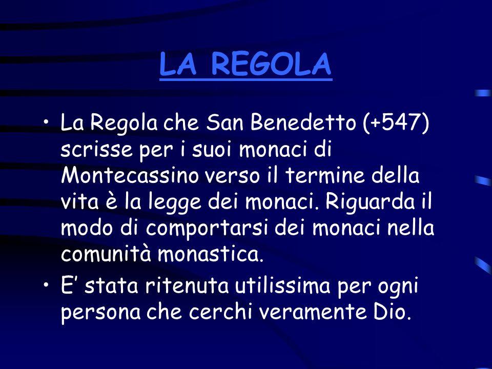 LA REGOLA La Regola che San Benedetto (+547) scrisse per i suoi monaci di Montecassino verso il termine della vita è la legge dei monaci. Riguarda il