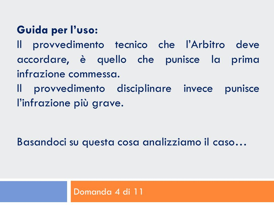 Domanda 4 di 11 Guida per luso: Il provvedimento tecnico che lArbitro deve accordare, è quello che punisce la prima infrazione commessa.