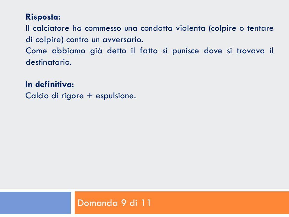 Domanda 9 di 11 Risposta: Il calciatore ha commesso una condotta violenta (colpire o tentare di colpire) contro un avversario.
