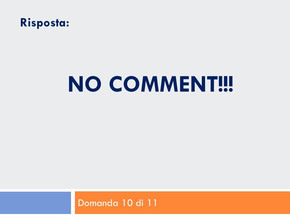 Domanda 10 di 11 Risposta: NO COMMENT!!!