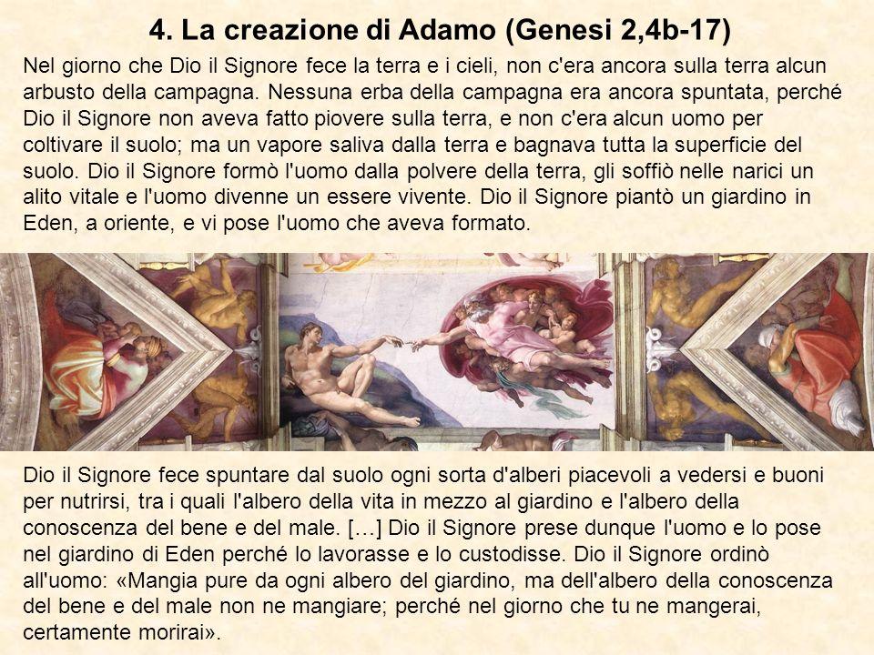 4. La creazione di Adamo (Genesi 2,4b-17) Nel giorno che Dio il Signore fece la terra e i cieli, non c'era ancora sulla terra alcun arbusto della camp