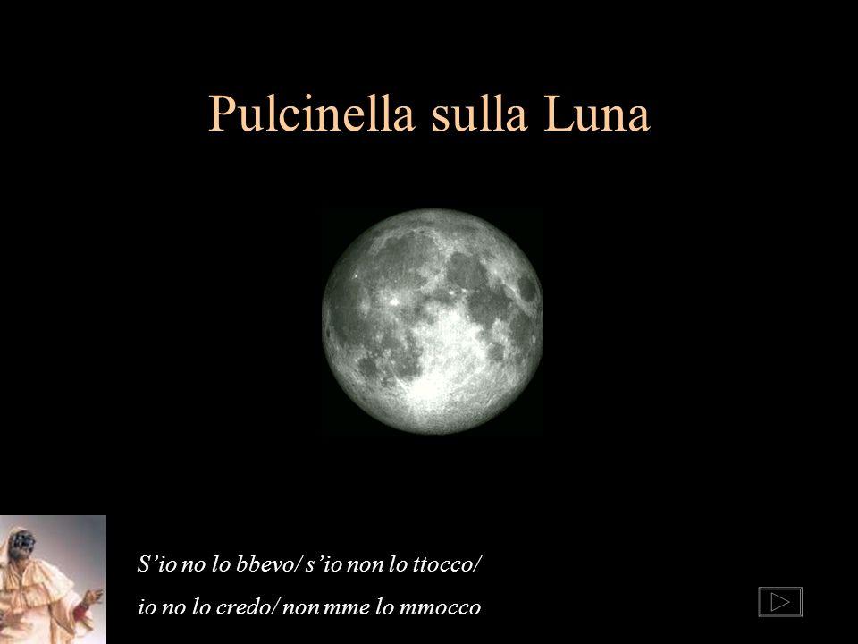 Pulcinella sulla Luna Sio no lo bbevo/ sio non lo ttocco/ io no lo credo/ non mme lo mmocco