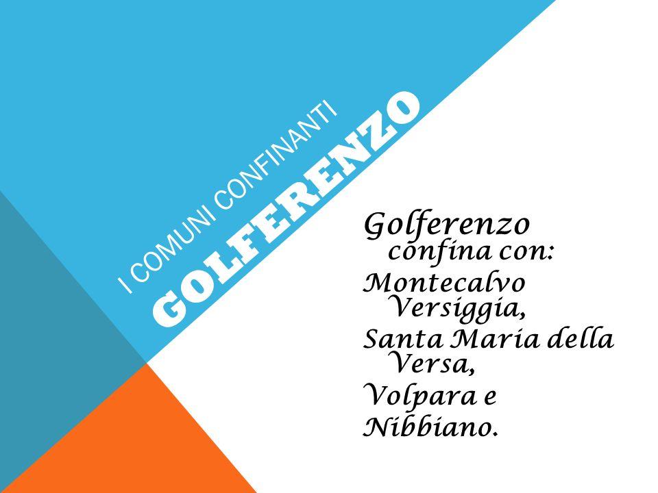 I COMUNI CONFINANTI Golferenzo confina con: Montecalvo Versiggia, Santa Maria della Versa, Volpara e Nibbiano. GOLFERENZO