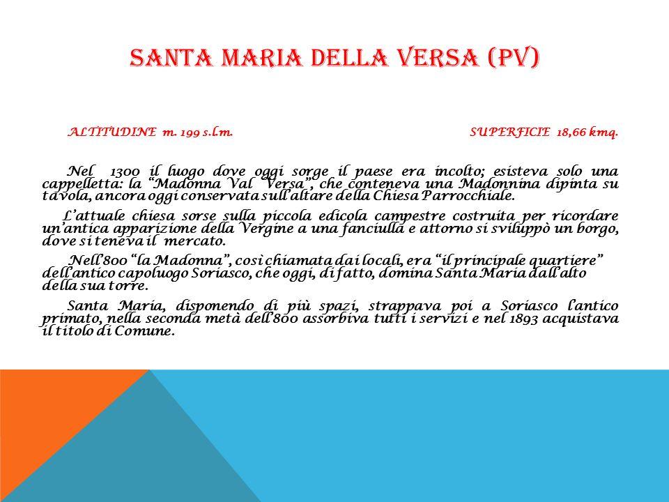 SANTA MARIA DELLA VERSA (PV) ALTITUDINE m. 199 s.l.m. SUPERFICIE 18,66 kmq. Nel 1300 il luogo dove oggi sorge il paese era incolto; esisteva solo una