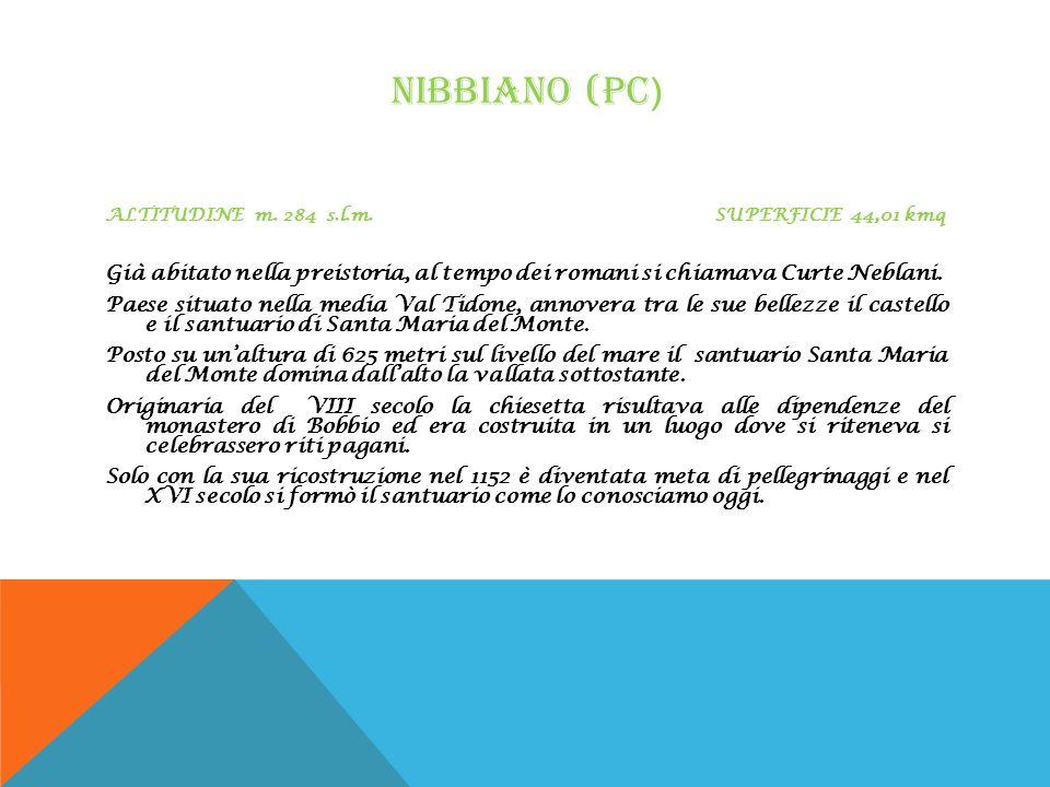 NIBBIANO (PC ) ALTITUDINE m. 284 s.l.m. SUPERFICIE 44,01 kmq Già abitato nella preistoria, al tempo dei romani si chiamava Curte Neblani. Paese situat