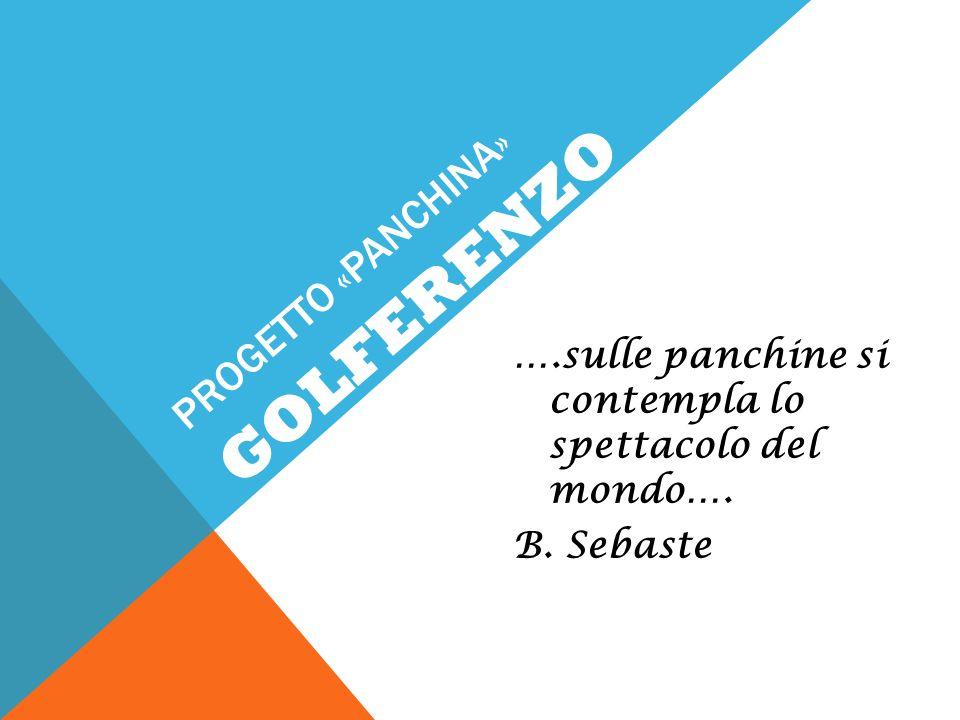 PROGETTO «PANCHINA» ….sulle panchine si contempla lo spettacolo del mondo…. B. Sebaste GOLFERENZO